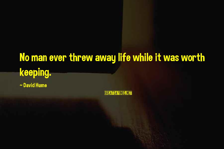 Keeping Your Joy Sayings By David Hume: No man ever threw away life while it was worth keeping.
