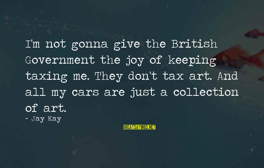 Keeping Your Joy Sayings By Jay Kay: I'm not gonna give the British Government the joy of keeping taxing me. They don't