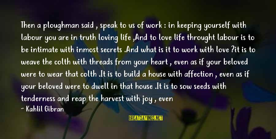 Keeping Your Joy Sayings By Kahlil Gibran: Then a ploughman said , speak to us of work : in keeping yourself with