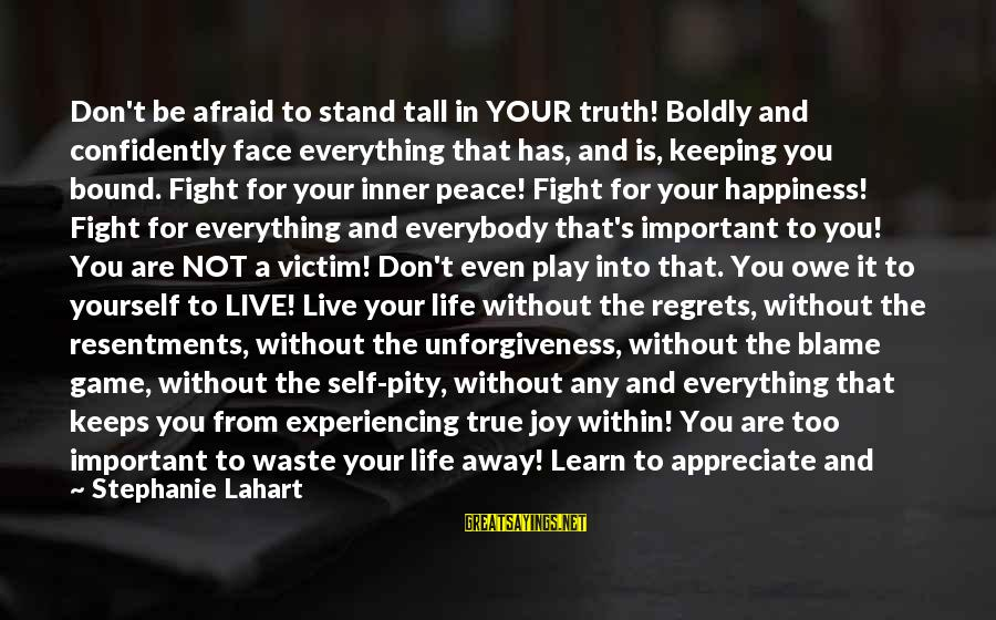 Keeping Your Joy Sayings By Stephanie Lahart: Don't be afraid to stand tall in YOUR truth! Boldly and confidently face everything that