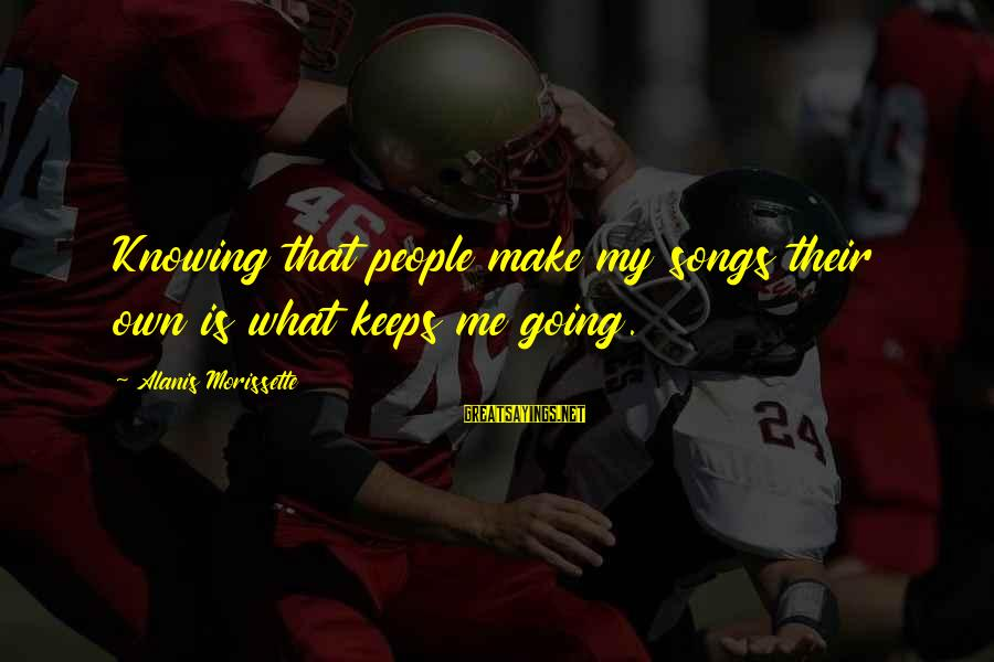 Keeps Me Going Sayings By Alanis Morissette: Knowing that people make my songs their own is what keeps me going.