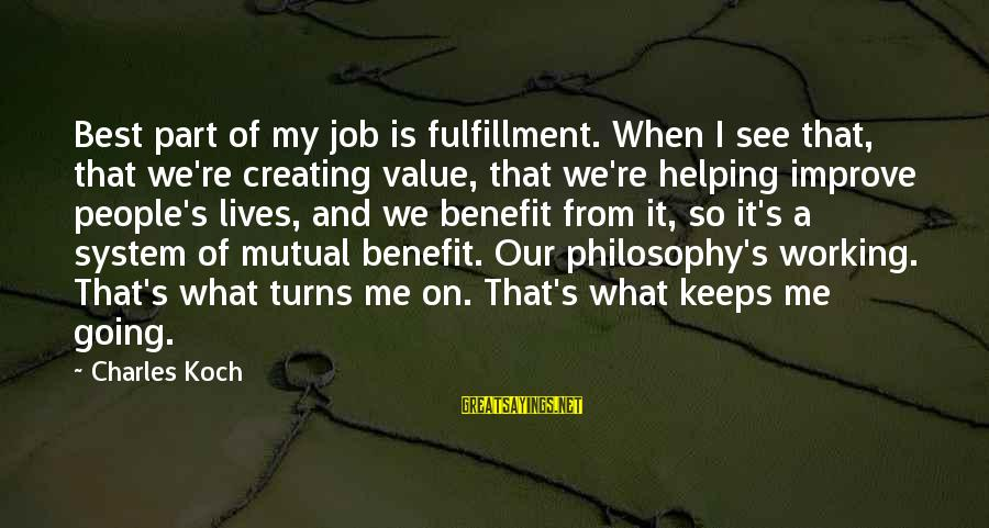 Keeps Me Going Sayings By Charles Koch: Best part of my job is fulfillment. When I see that, that we're creating value,