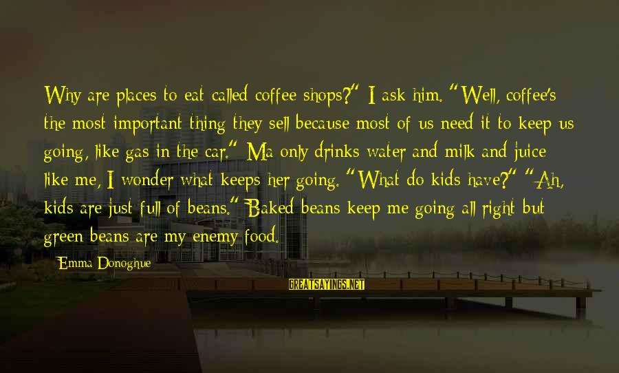 "Keeps Me Going Sayings By Emma Donoghue: Why are places to eat called coffee shops?"" I ask him. ""Well, coffee's the most"