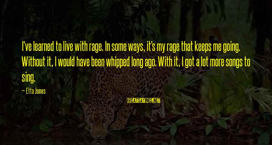Keeps Me Going Sayings By Etta James: I've learned to live with rage. In some ways, it's my rage that keeps me