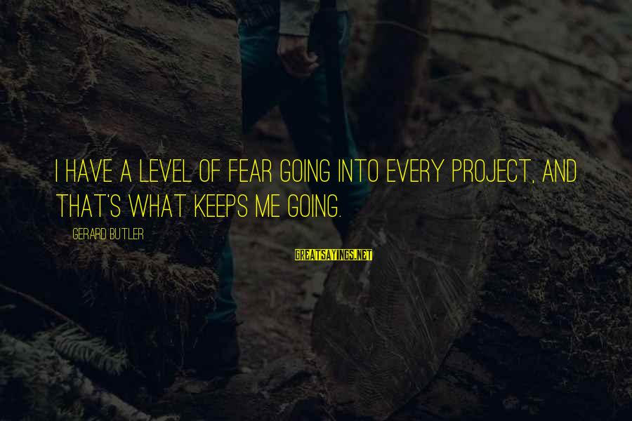 Keeps Me Going Sayings By Gerard Butler: I have a level of fear going into every project, and that's what keeps me