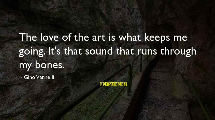 Keeps Me Going Sayings By Gino Vannelli: The love of the art is what keeps me going. It's that sound that runs