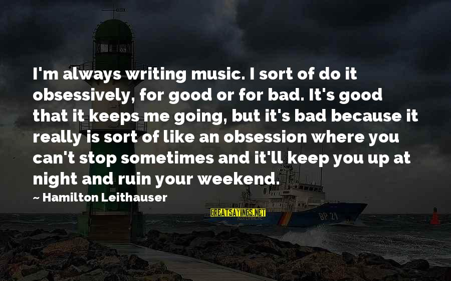 Keeps Me Going Sayings By Hamilton Leithauser: I'm always writing music. I sort of do it obsessively, for good or for bad.