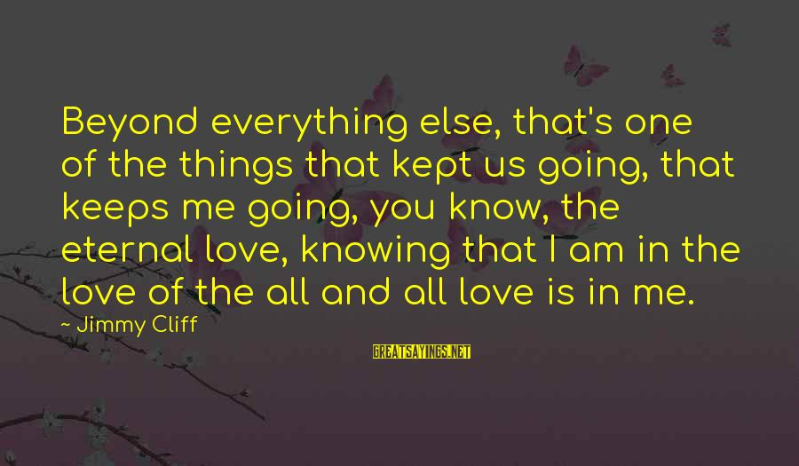 Keeps Me Going Sayings By Jimmy Cliff: Beyond everything else, that's one of the things that kept us going, that keeps me