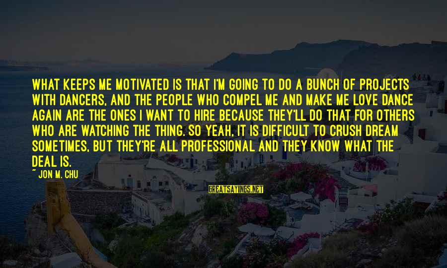 Keeps Me Going Sayings By Jon M. Chu: What keeps me motivated is that I'm going to do a bunch of projects with