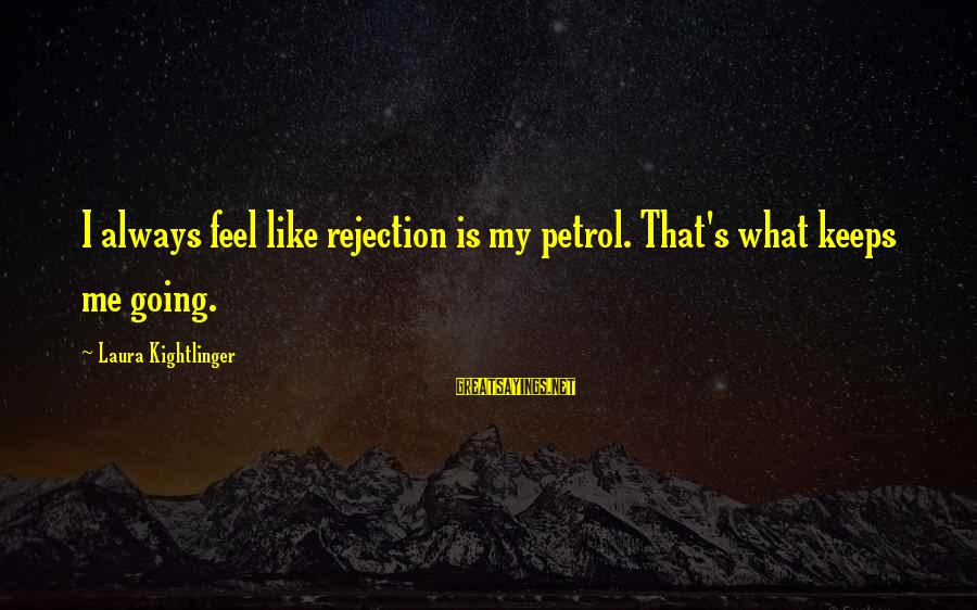 Keeps Me Going Sayings By Laura Kightlinger: I always feel like rejection is my petrol. That's what keeps me going.