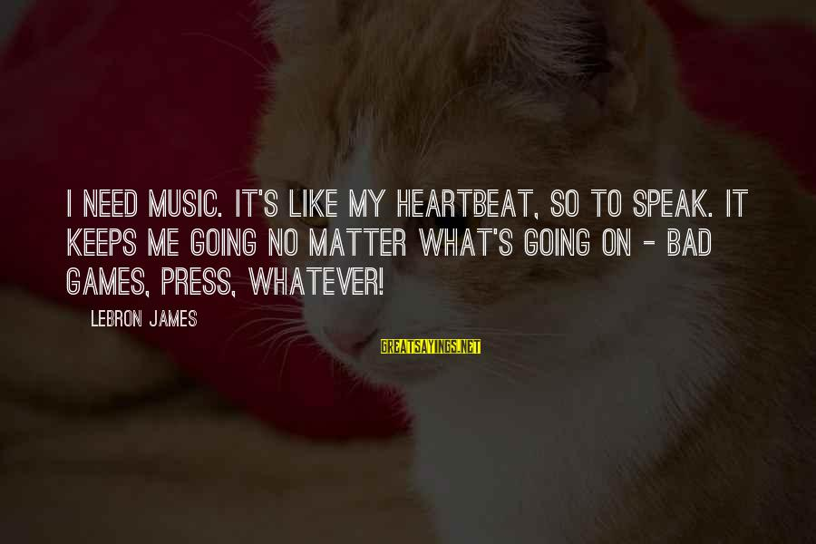 Keeps Me Going Sayings By LeBron James: I need music. It's like my heartbeat, so to speak. It keeps me going no