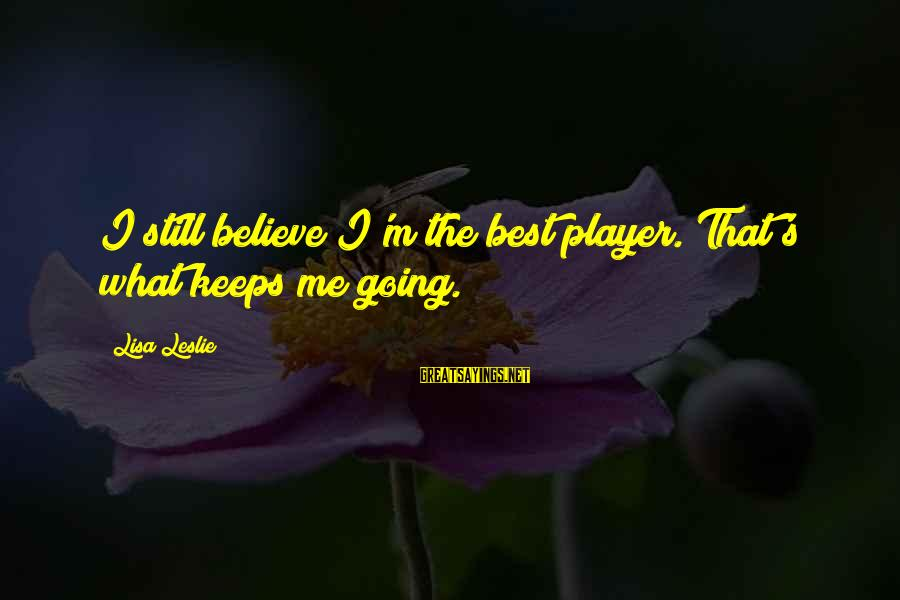 Keeps Me Going Sayings By Lisa Leslie: I still believe I'm the best player. That's what keeps me going.