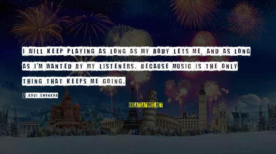 Keeps Me Going Sayings By Ravi Shankar: I will keep playing as long as my body lets me, and as long as