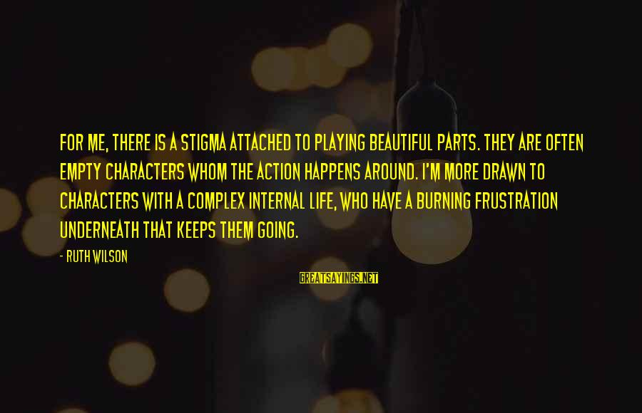 Keeps Me Going Sayings By Ruth Wilson: For me, there is a stigma attached to playing beautiful parts. They are often empty