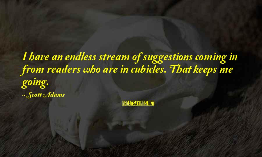 Keeps Me Going Sayings By Scott Adams: I have an endless stream of suggestions coming in from readers who are in cubicles.