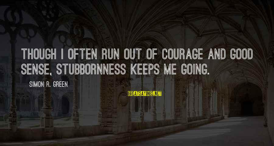 Keeps Me Going Sayings By Simon R. Green: Though I often run out of courage and good sense, stubbornness keeps me going.