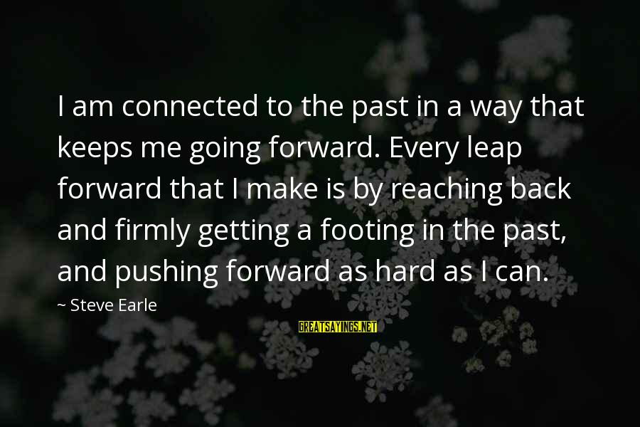 Keeps Me Going Sayings By Steve Earle: I am connected to the past in a way that keeps me going forward. Every