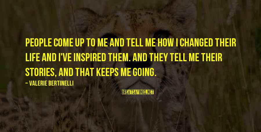 Keeps Me Going Sayings By Valerie Bertinelli: People come up to me and tell me how I changed their life and I've