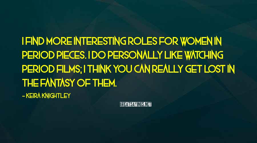 Keira Knightley Sayings: I find more interesting roles for women in period pieces. I do personally like watching
