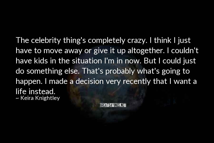 Keira Knightley Sayings: The celebrity thing's completely crazy. I think I just have to move away or give