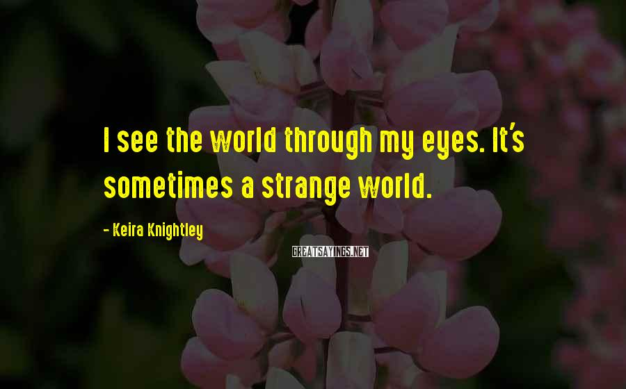 Keira Knightley Sayings: I see the world through my eyes. It's sometimes a strange world.