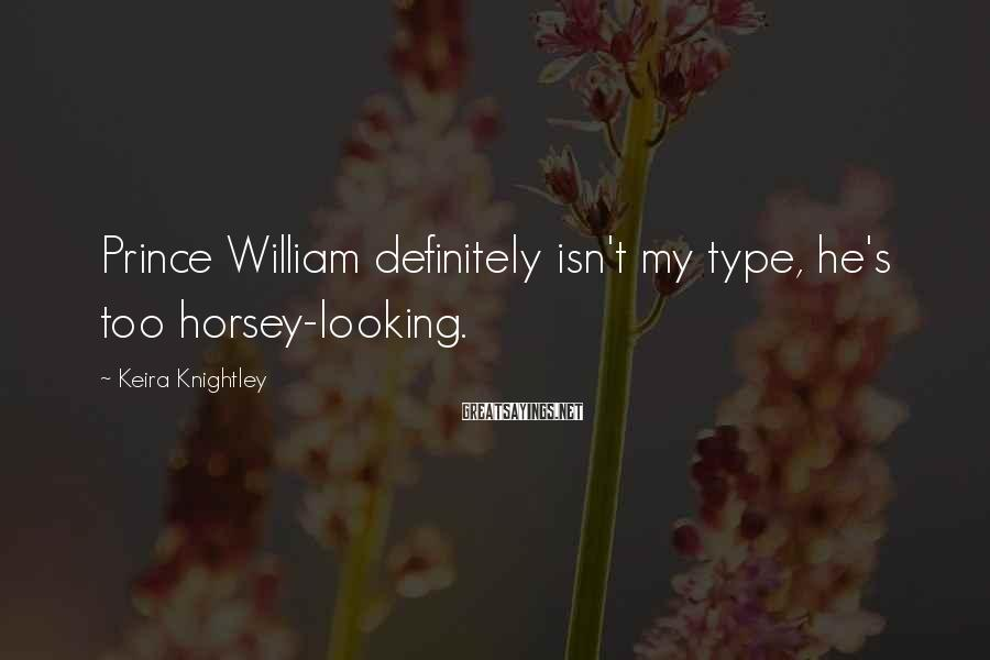 Keira Knightley Sayings: Prince William definitely isn't my type, he's too horsey-looking.