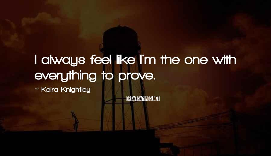 Keira Knightley Sayings: I always feel like I'm the one with everything to prove.