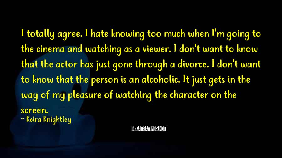Keira Knightley Sayings: I totally agree. I hate knowing too much when I'm going to the cinema and