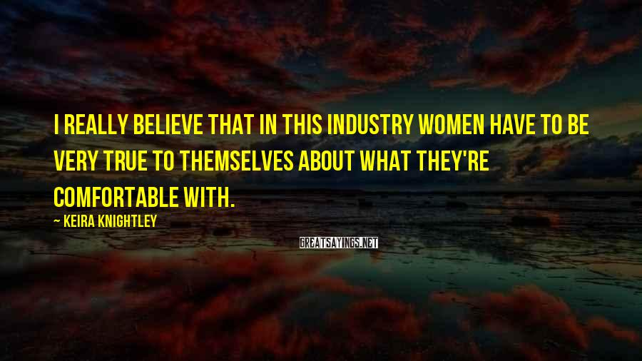 Keira Knightley Sayings: I really believe that in this industry women have to be very true to themselves