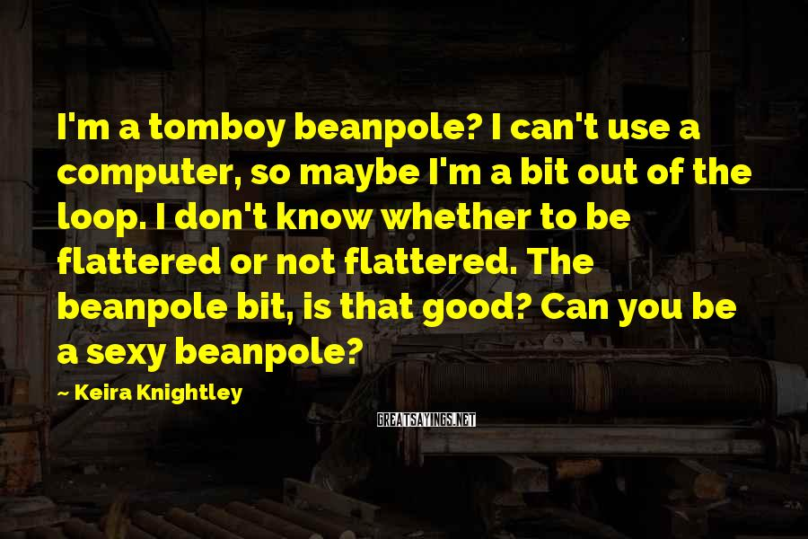 Keira Knightley Sayings: I'm a tomboy beanpole? I can't use a computer, so maybe I'm a bit out