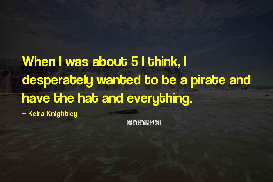 Keira Knightley Sayings: When I was about 5 I think, I desperately wanted to be a pirate and