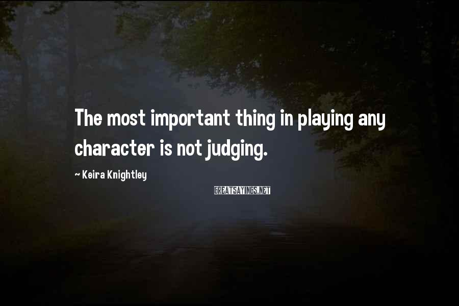 Keira Knightley Sayings: The most important thing in playing any character is not judging.