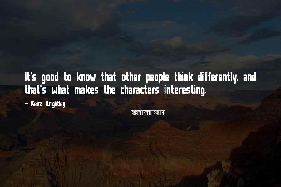 Keira Knightley Sayings: It's good to know that other people think differently, and that's what makes the characters