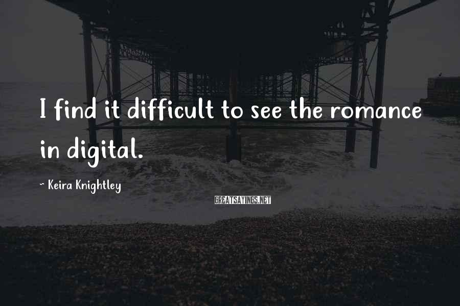 Keira Knightley Sayings: I find it difficult to see the romance in digital.