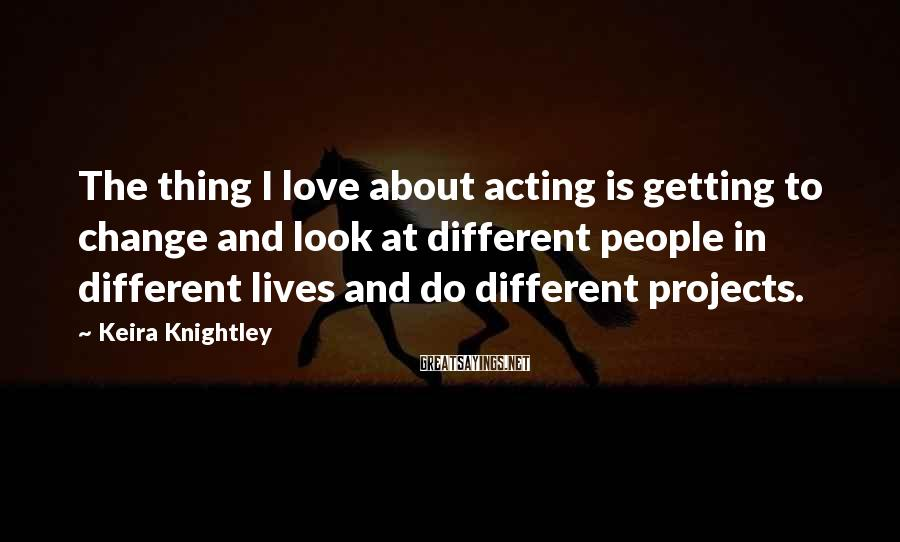 Keira Knightley Sayings: The thing I love about acting is getting to change and look at different people