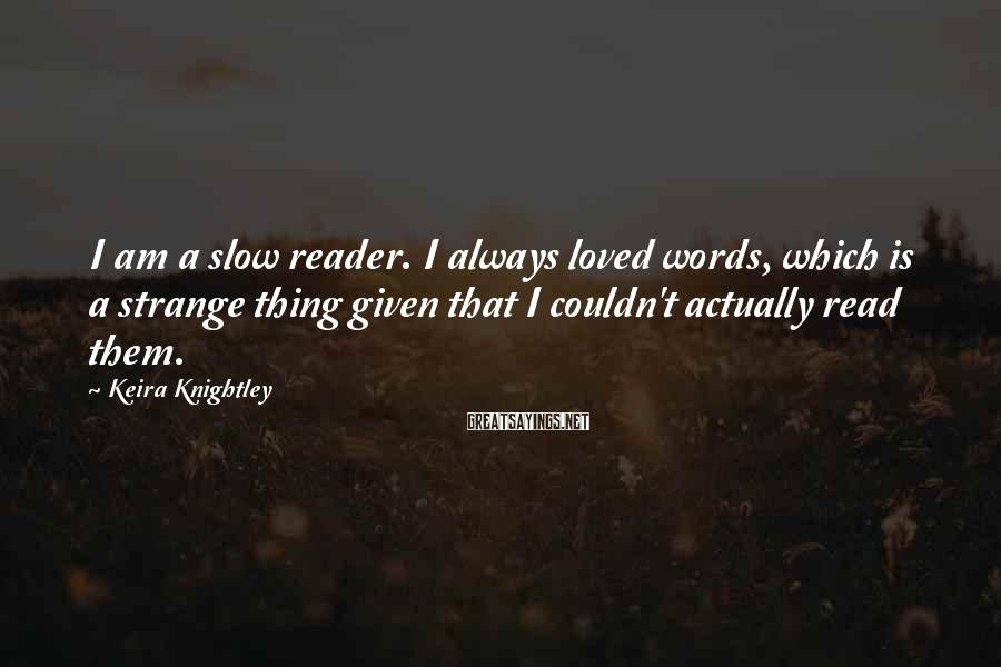 Keira Knightley Sayings: I am a slow reader. I always loved words, which is a strange thing given