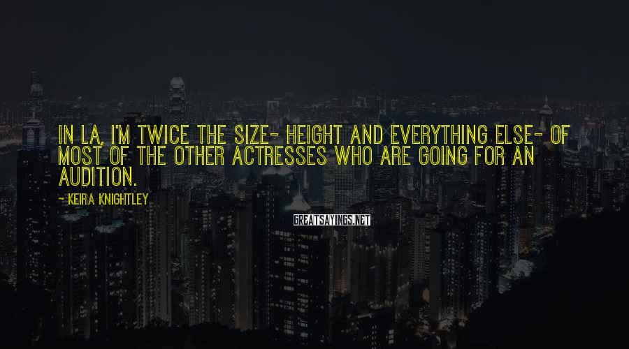Keira Knightley Sayings: In LA, I'm twice the size- height and everything else- of most of the other