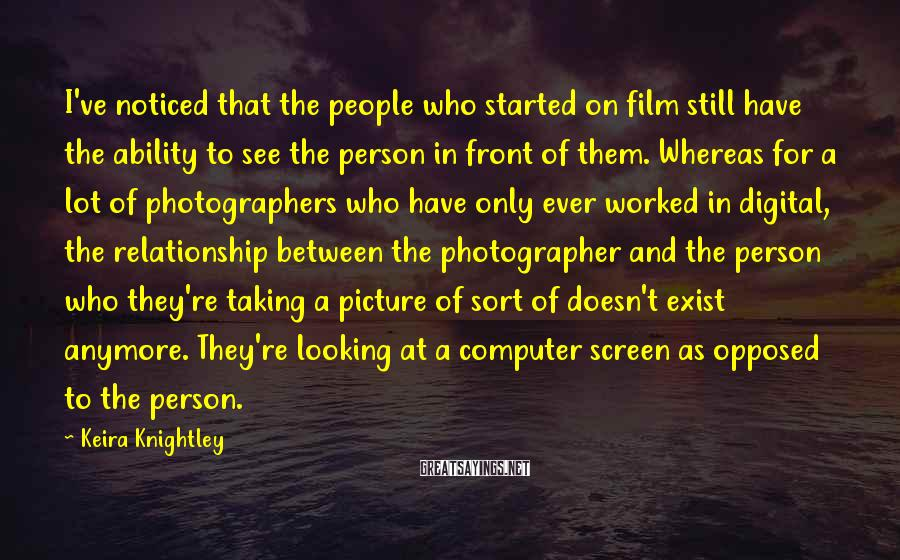 Keira Knightley Sayings: I've noticed that the people who started on film still have the ability to see