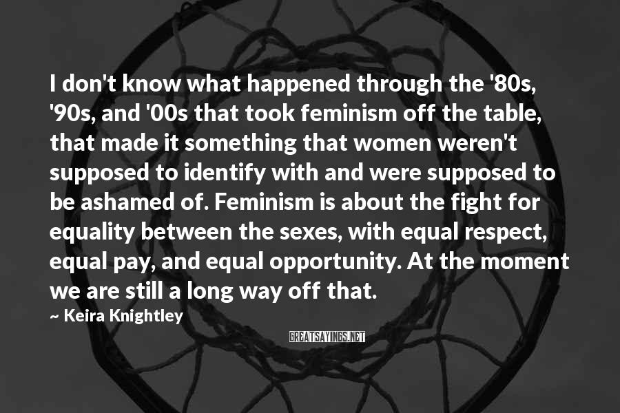 Keira Knightley Sayings: I don't know what happened through the '80s, '90s, and '00s that took feminism off