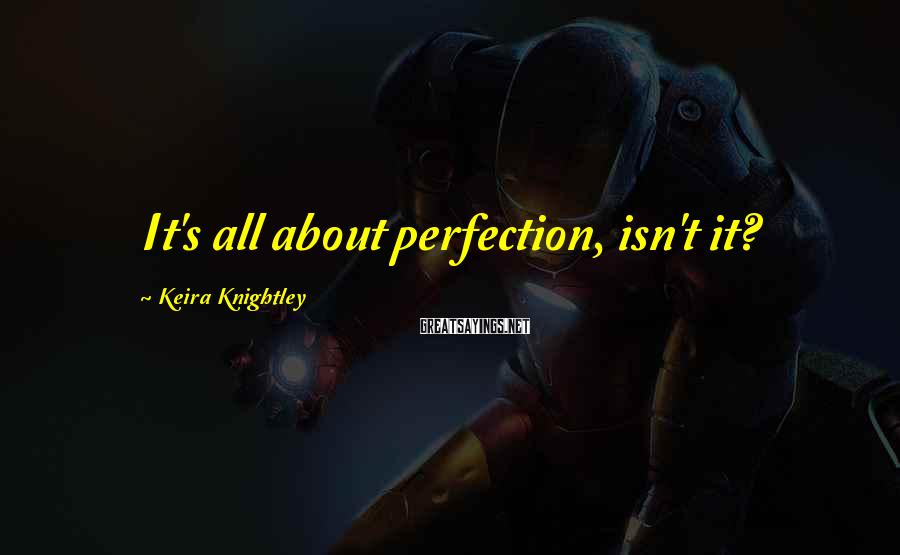 Keira Knightley Sayings: It's all about perfection, isn't it?