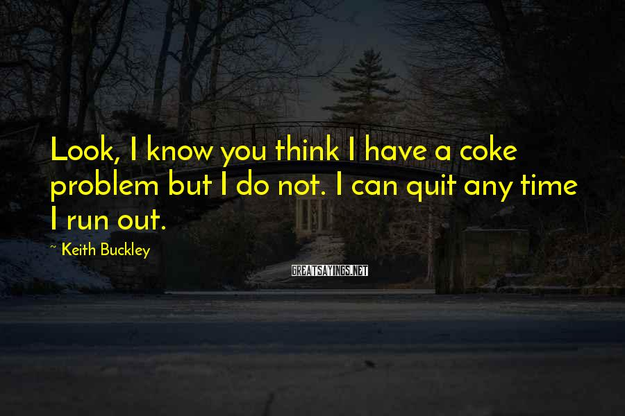 Keith Buckley Sayings: Look, I know you think I have a coke problem but I do not. I