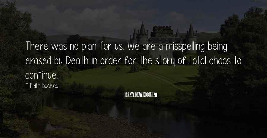 Keith Buckley Sayings: There was no plan for us. We are a misspelling being erased by Death in