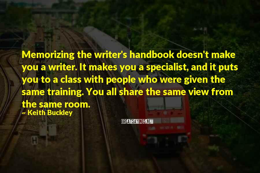Keith Buckley Sayings: Memorizing the writer's handbook doesn't make you a writer. It makes you a specialist, and
