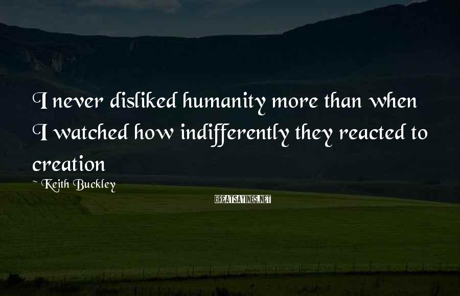 Keith Buckley Sayings: I never disliked humanity more than when I watched how indifferently they reacted to creation