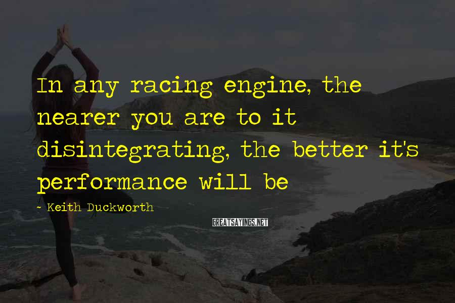 Keith Duckworth Sayings: In any racing engine, the nearer you are to it disintegrating, the better it's performance