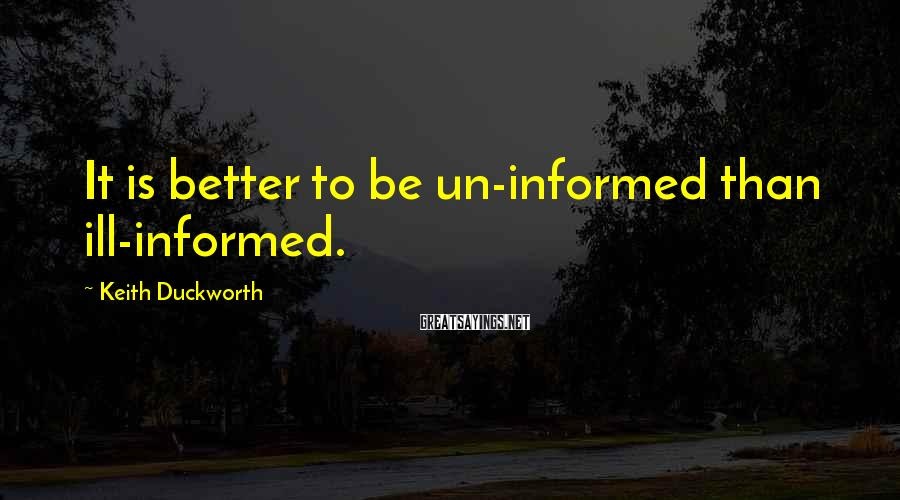 Keith Duckworth Sayings: It is better to be un-informed than ill-informed.