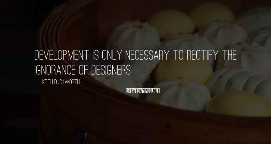 Keith Duckworth Sayings: Development is only necessary to rectify the ignorance of designers