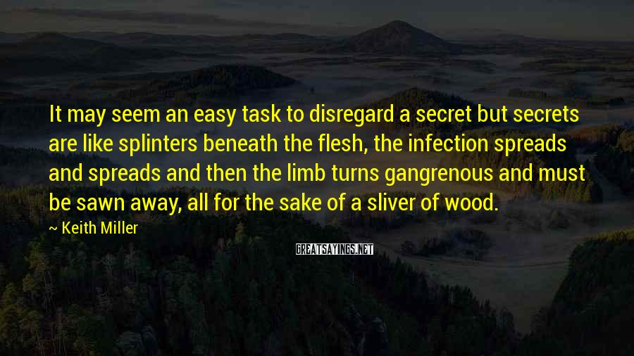 Keith Miller Sayings: It may seem an easy task to disregard a secret but secrets are like splinters