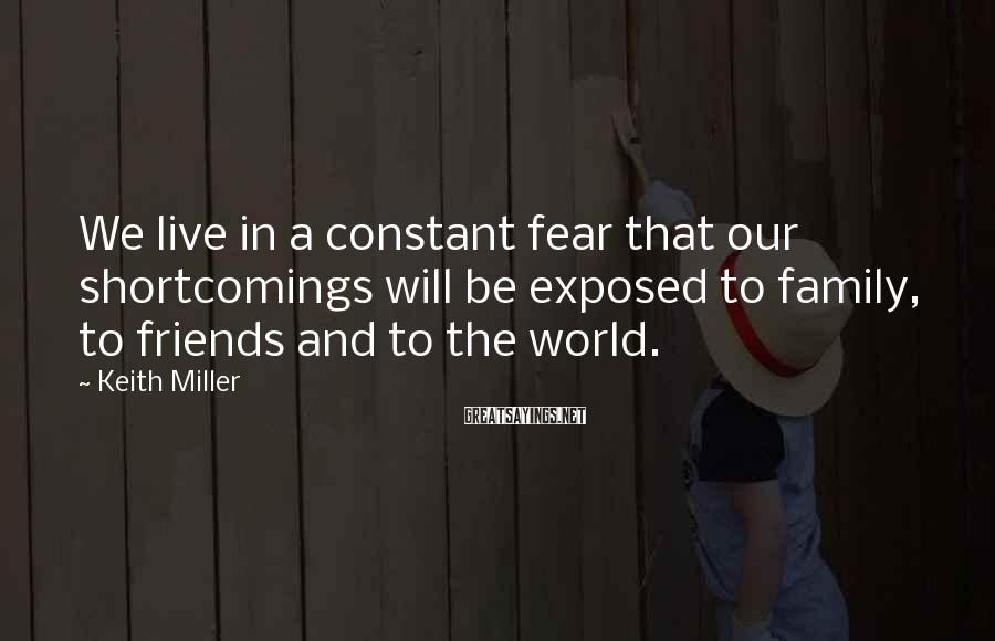 Keith Miller Sayings: We live in a constant fear that our shortcomings will be exposed to family, to