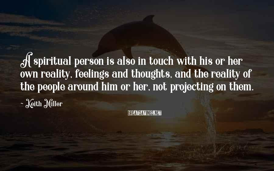 Keith Miller Sayings: A spiritual person is also in touch with his or her own reality, feelings and